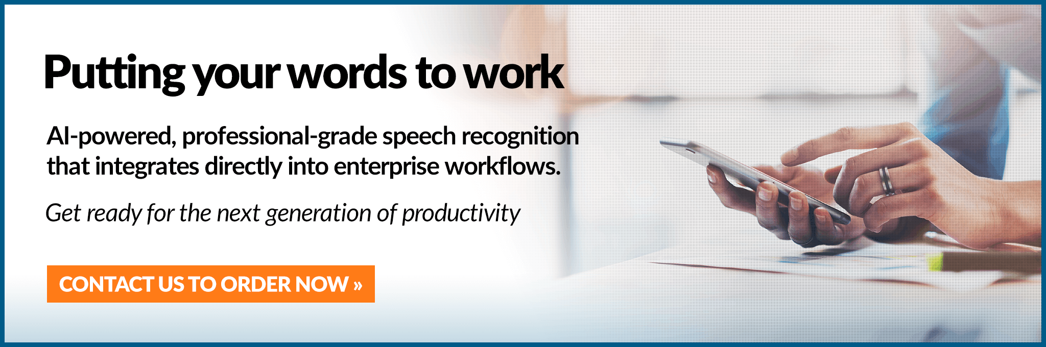 Putting your words to work. AI-powered, professional-grade speech recognitionthat integrates directly into enterprise workflows. Get ready for the next generation of productivity.